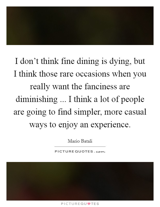 I don't think fine dining is dying, but I think those rare occasions when you really want the fanciness are diminishing ... I think a lot of people are going to find simpler, more casual ways to enjoy an experience Picture Quote #1