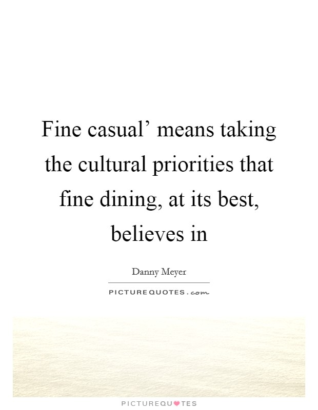 Fine casual' means taking the cultural priorities that fine dining, at its best, believes in Picture Quote #1