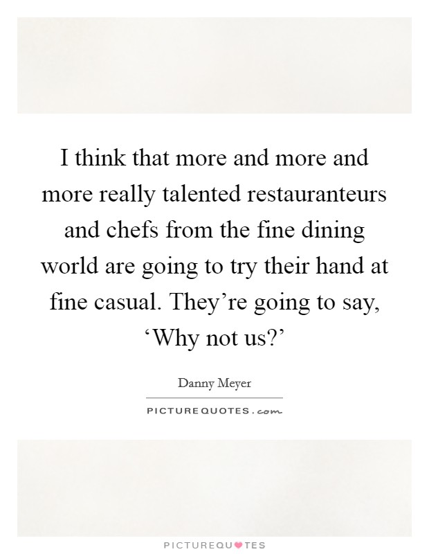 I think that more and more and more really talented restauranteurs and chefs from the fine dining world are going to try their hand at fine casual. They're going to say, 'Why not us?' Picture Quote #1