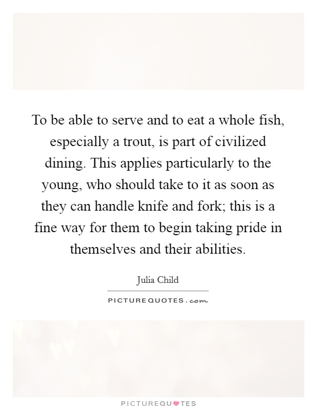 To be able to serve and to eat a whole fish, especially a trout, is part of civilized dining. This applies particularly to the young, who should take to it as soon as they can handle knife and fork; this is a fine way for them to begin taking pride in themselves and their abilities Picture Quote #1