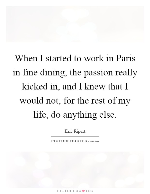 When I started to work in Paris in fine dining, the passion really kicked in, and I knew that I would not, for the rest of my life, do anything else Picture Quote #1