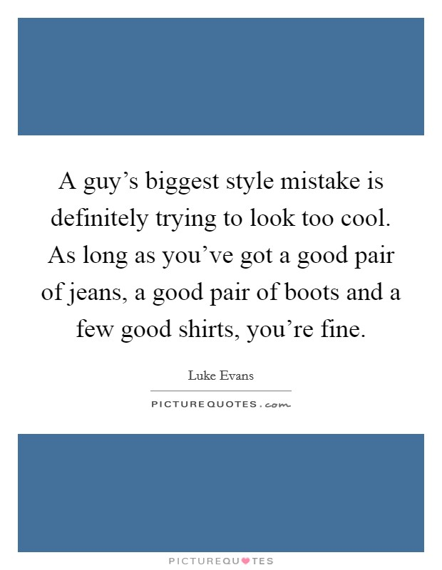 A guy's biggest style mistake is definitely trying to look too cool. As long as you've got a good pair of jeans, a good pair of boots and a few good shirts, you're fine Picture Quote #1