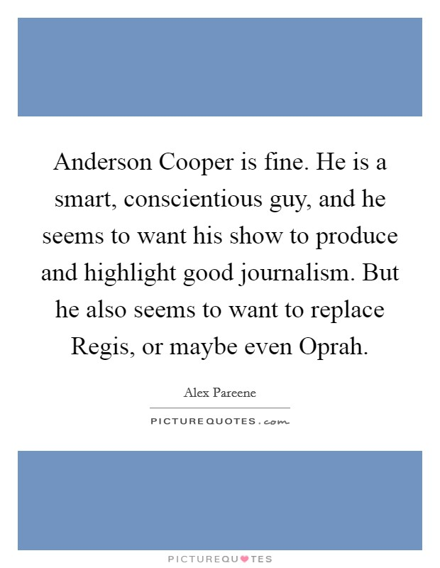 Anderson Cooper is fine. He is a smart, conscientious guy, and he seems to want his show to produce and highlight good journalism. But he also seems to want to replace Regis, or maybe even Oprah Picture Quote #1