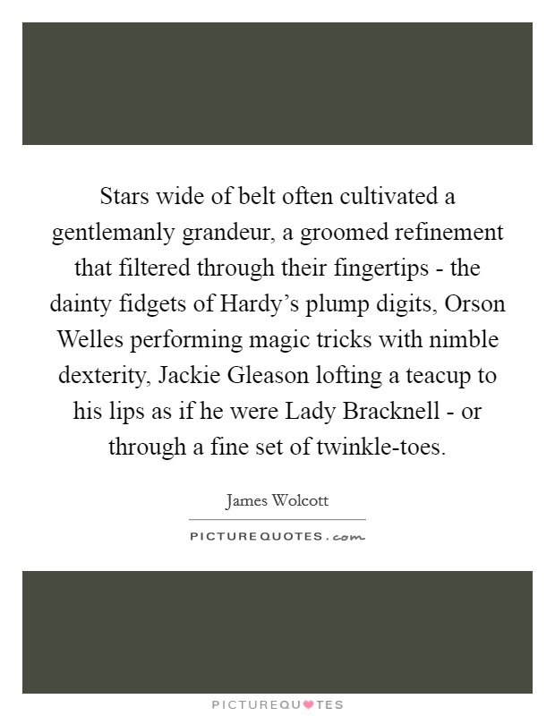Stars wide of belt often cultivated a gentlemanly grandeur, a groomed refinement that filtered through their fingertips - the dainty fidgets of Hardy's plump digits, Orson Welles performing magic tricks with nimble dexterity, Jackie Gleason lofting a teacup to his lips as if he were Lady Bracknell - or through a fine set of twinkle-toes Picture Quote #1