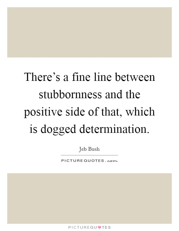 There's a fine line between stubbornness and the positive side of that, which is dogged determination Picture Quote #1