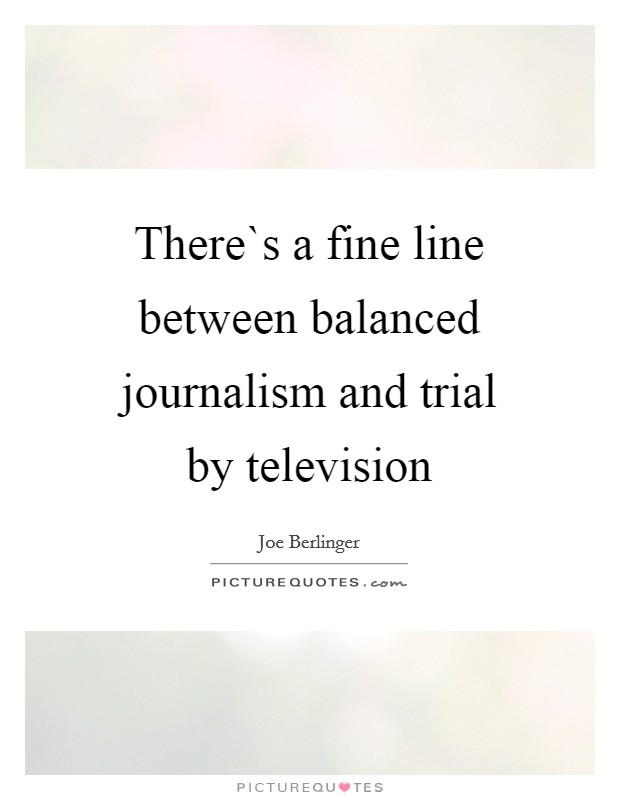 There`s a fine line between balanced journalism and trial by television Picture Quote #1