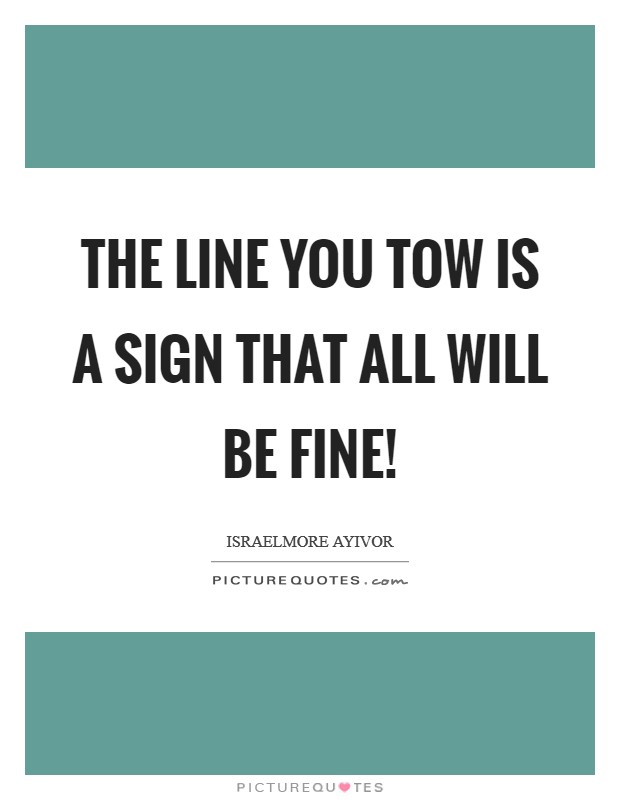 The line you tow is a sign that all will be fine! Picture Quote #1