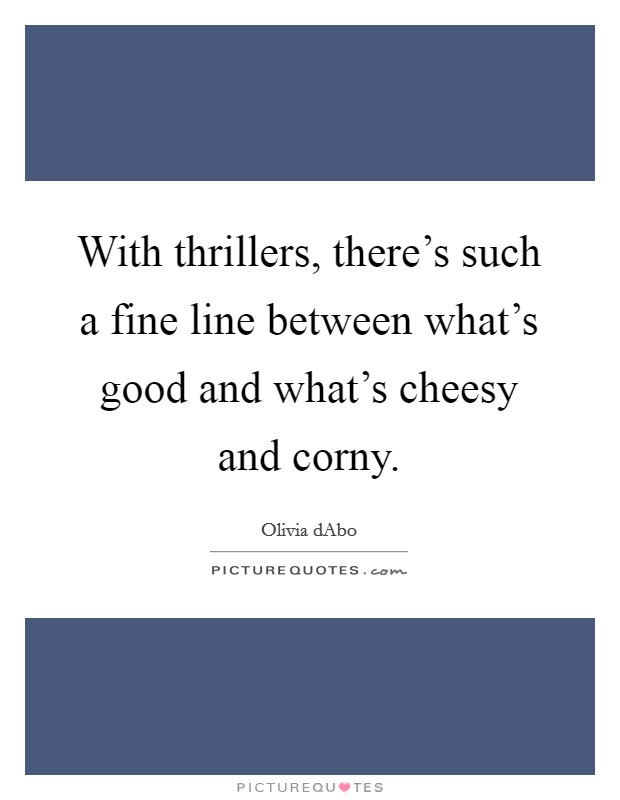 With thrillers, there's such a fine line between what's good and what's cheesy and corny Picture Quote #1