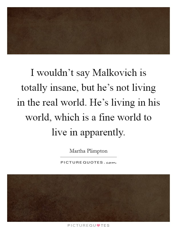 I wouldn't say Malkovich is totally insane, but he's not living in the real world. He's living in his world, which is a fine world to live in apparently Picture Quote #1