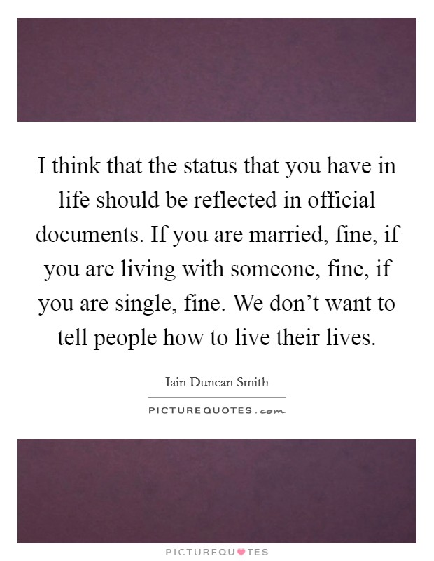 I think that the status that you have in life should be reflected in official documents. If you are married, fine, if you are living with someone, fine, if you are single, fine. We don't want to tell people how to live their lives Picture Quote #1
