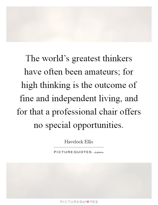 The world's greatest thinkers have often been amateurs; for high thinking is the outcome of fine and independent living, and for that a professional chair offers no special opportunities Picture Quote #1