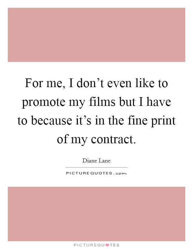 For me, I don't even like to promote my films but I have to because it's in the fine print of my contract. Picture Quote #1