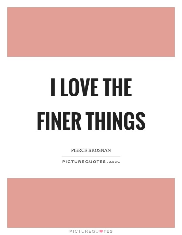 I love the finer things Picture Quote #1