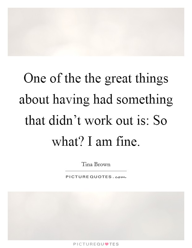 One of the the great things about having had something that didn't work out is: So what? I am fine Picture Quote #1
