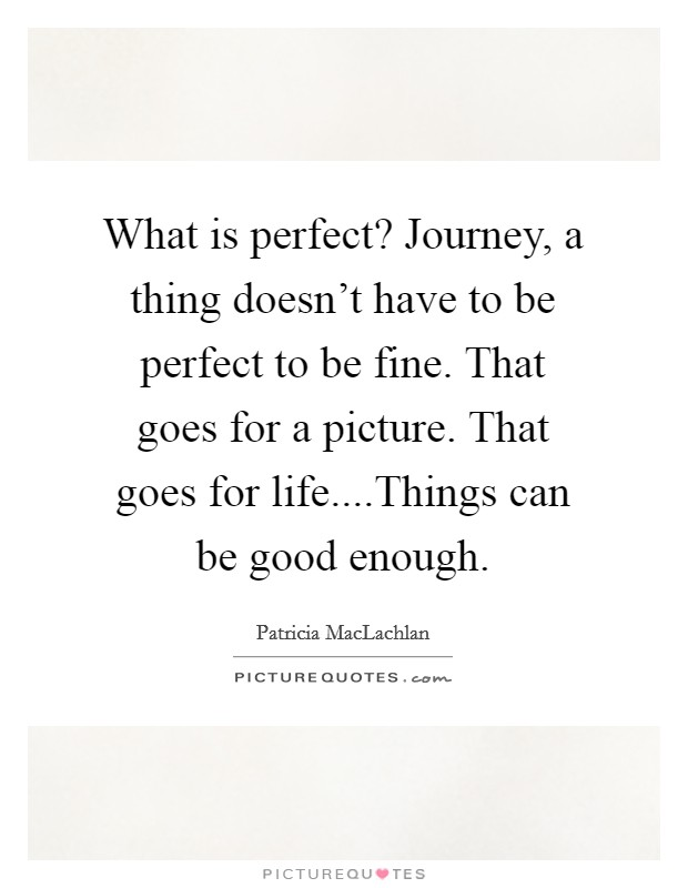 What is perfect? Journey, a thing doesn't have to be perfect to be fine. That goes for a picture. That goes for life....Things can be good enough Picture Quote #1