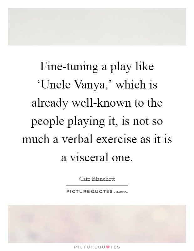 Fine-tuning a play like 'Uncle Vanya,' which is already well-known to the people playing it, is not so much a verbal exercise as it is a visceral one Picture Quote #1