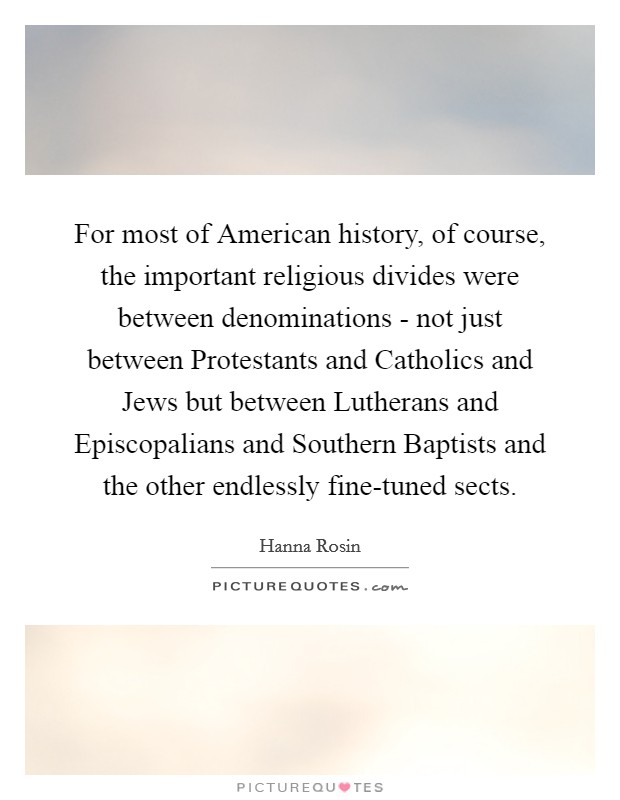 For most of American history, of course, the important religious divides were between denominations - not just between Protestants and Catholics and Jews but between Lutherans and Episcopalians and Southern Baptists and the other endlessly fine-tuned sects Picture Quote #1