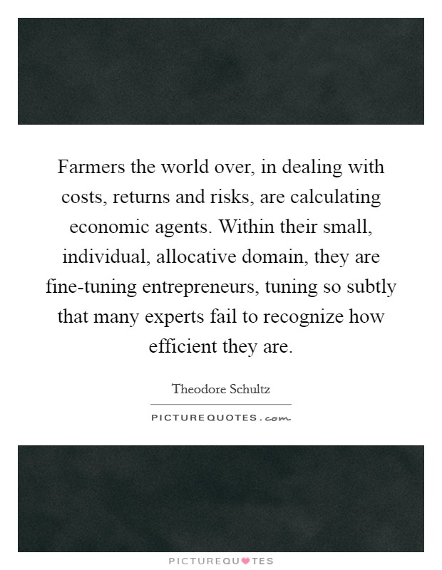 Farmers the world over, in dealing with costs, returns and risks, are calculating economic agents. Within their small, individual, allocative domain, they are fine-tuning entrepreneurs, tuning so subtly that many experts fail to recognize how efficient they are. Picture Quote #1