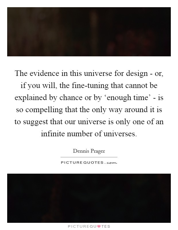 The evidence in this universe for design - or, if you will, the fine-tuning that cannot be explained by chance or by 'enough time' - is so compelling that the only way around it is to suggest that our universe is only one of an infinite number of universes Picture Quote #1