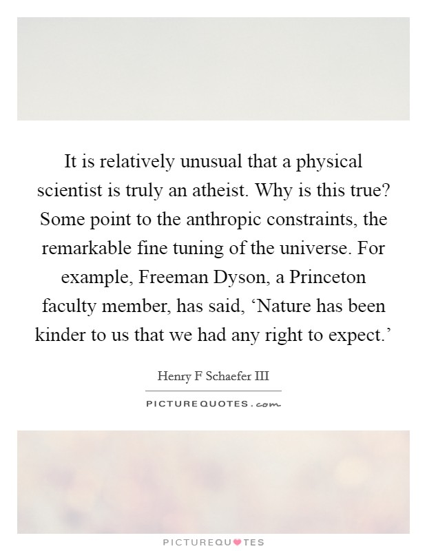 It is relatively unusual that a physical scientist is truly an atheist. Why is this true? Some point to the anthropic constraints, the remarkable fine tuning of the universe. For example, Freeman Dyson, a Princeton faculty member, has said, 'Nature has been kinder to us that we had any right to expect.' Picture Quote #1