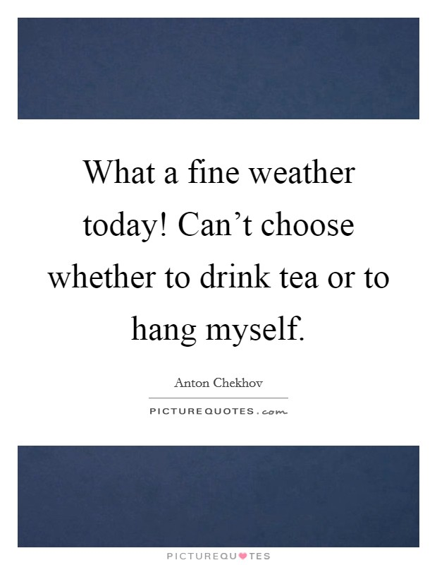 What a fine weather today! Can't choose whether to drink tea or to hang myself Picture Quote #1