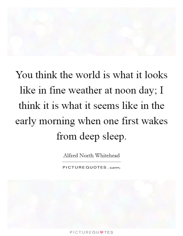 You think the world is what it looks like in fine weather at noon day; I think it is what it seems like in the early morning when one first wakes from deep sleep Picture Quote #1