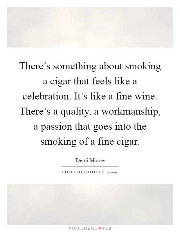 There's something about smoking a cigar that feels like a celebration. It's like a fine wine. There's a quality, a workmanship, a passion that goes into the smoking of a fine cigar Picture Quote #1