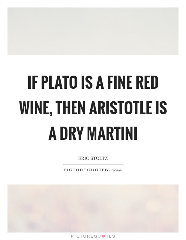 If Plato is a fine red wine, then Aristotle is a dry martini Picture Quote #1