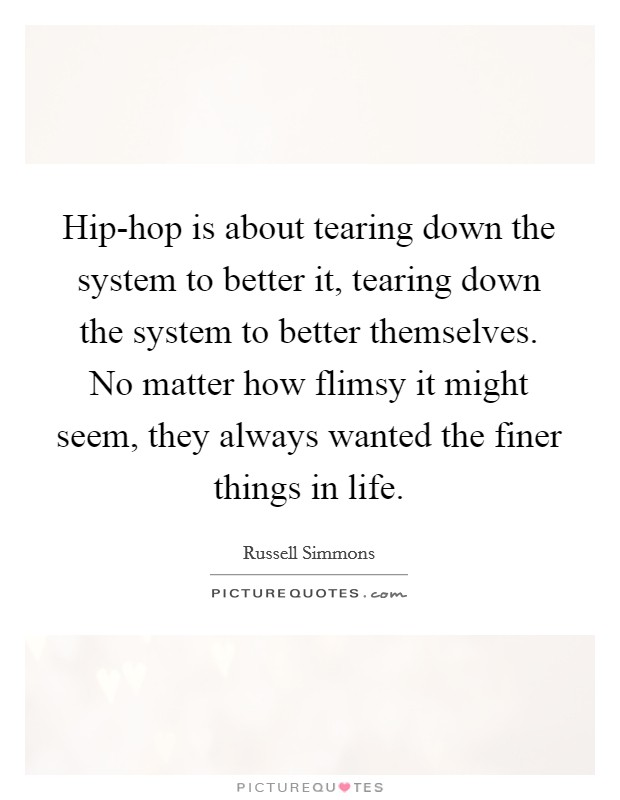 Hip-hop is about tearing down the system to better it, tearing down the system to better themselves. No matter how flimsy it might seem, they always wanted the finer things in life Picture Quote #1