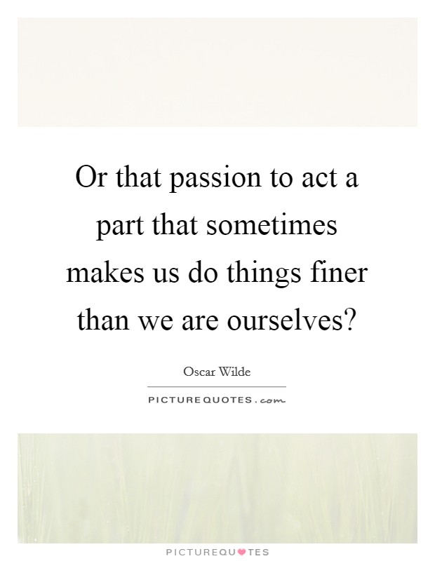 Or that passion to act a part that sometimes makes us do things finer than we are ourselves? Picture Quote #1