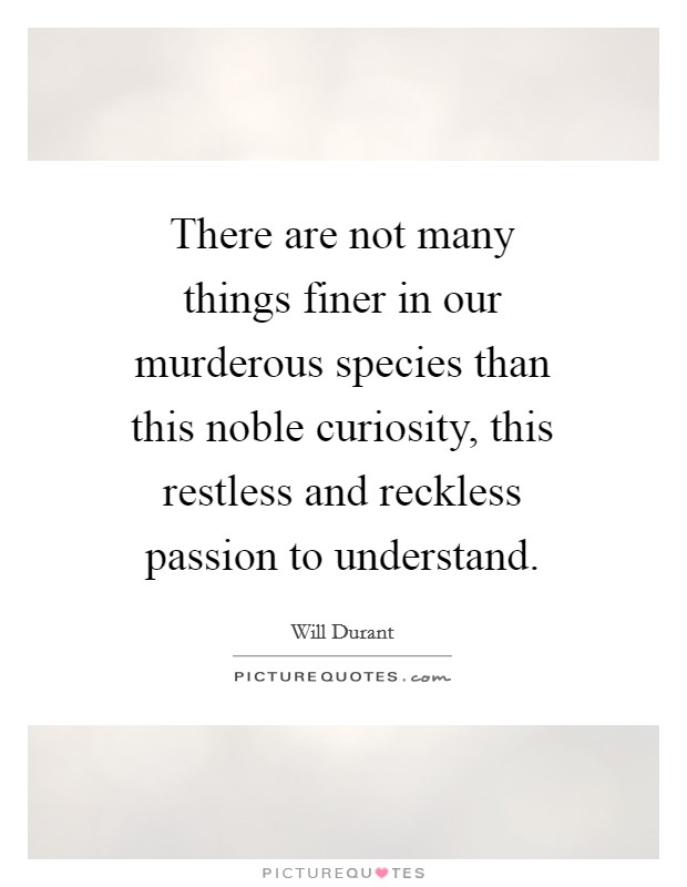 There are not many things finer in our murderous species than this noble curiosity, this restless and reckless passion to understand Picture Quote #1