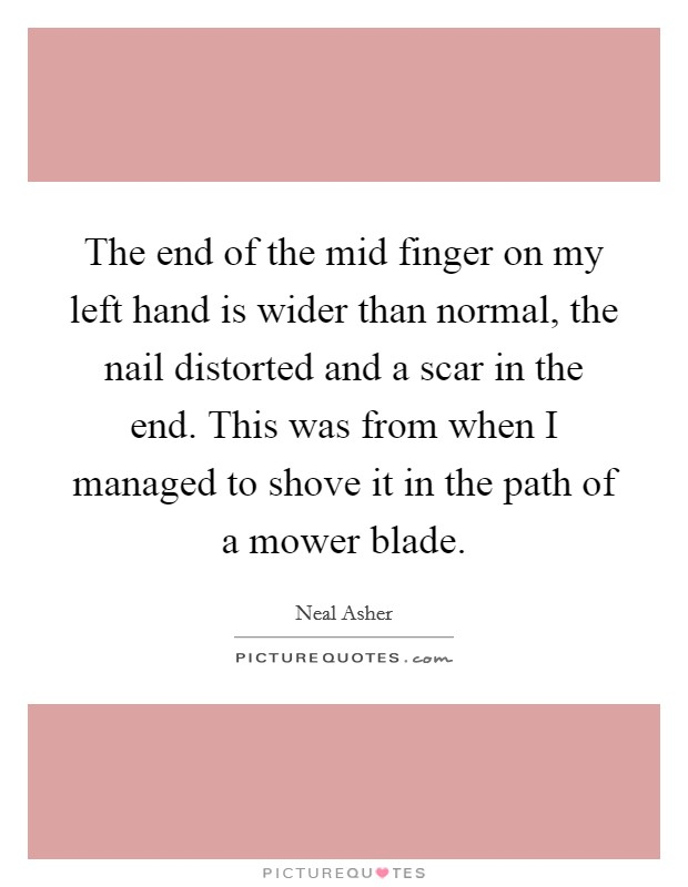 The end of the mid finger on my left hand is wider than normal, the nail distorted and a scar in the end. This was from when I managed to shove it in the path of a mower blade Picture Quote #1