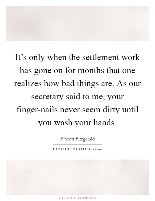 It's only when the settlement work has gone on for months that one realizes how bad things are. As our secretary said to me, your finger-nails never seem dirty until you wash your hands Picture Quote #1