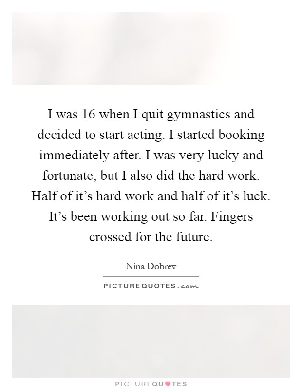 I was 16 when I quit gymnastics and decided to start acting. I started booking immediately after. I was very lucky and fortunate, but I also did the hard work. Half of it's hard work and half of it's luck. It's been working out so far. Fingers crossed for the future Picture Quote #1