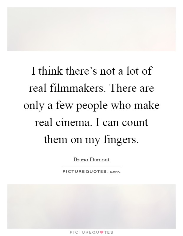 I think there's not a lot of real filmmakers. There are only a few people who make real cinema. I can count them on my fingers Picture Quote #1