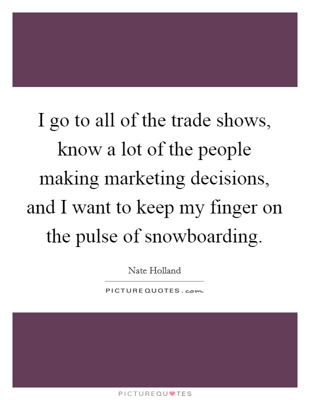 I go to all of the trade shows, know a lot of the people making marketing decisions, and I want to keep my finger on the pulse of snowboarding Picture Quote #1