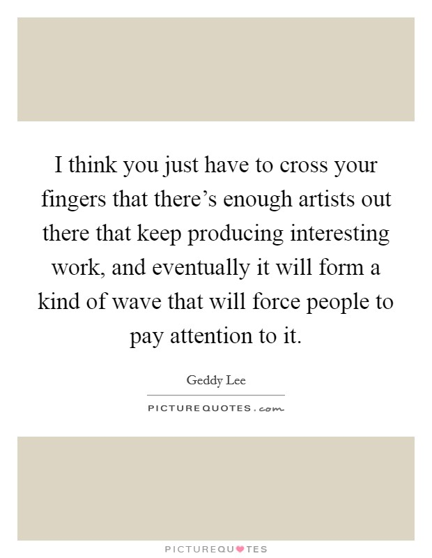 I think you just have to cross your fingers that there's enough artists out there that keep producing interesting work, and eventually it will form a kind of wave that will force people to pay attention to it Picture Quote #1