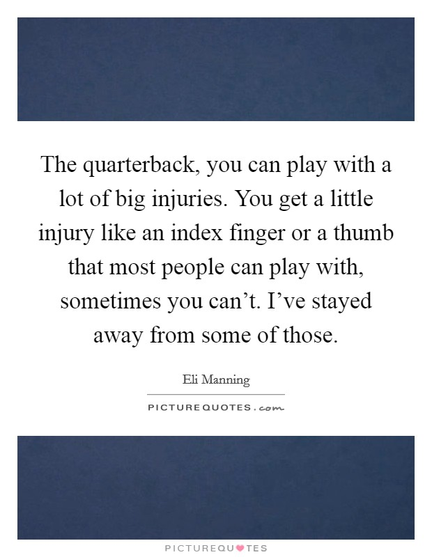 The quarterback, you can play with a lot of big injuries. You get a little injury like an index finger or a thumb that most people can play with, sometimes you can't. I've stayed away from some of those Picture Quote #1