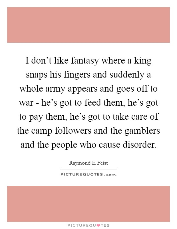 I don't like fantasy where a king snaps his fingers and suddenly a whole army appears and goes off to war - he's got to feed them, he's got to pay them, he's got to take care of the camp followers and the gamblers and the people who cause disorder Picture Quote #1