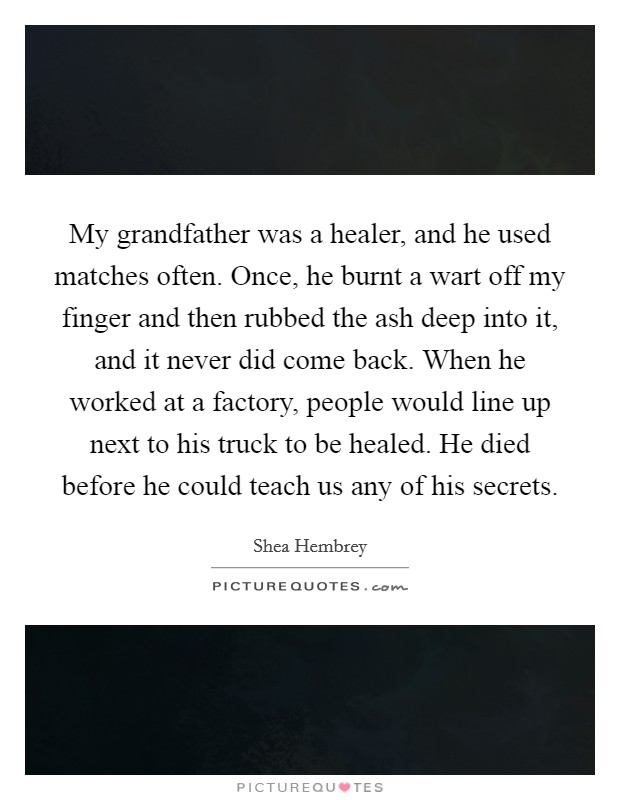 My grandfather was a healer, and he used matches often. Once, he burnt a wart off my finger and then rubbed the ash deep into it, and it never did come back. When he worked at a factory, people would line up next to his truck to be healed. He died before he could teach us any of his secrets Picture Quote #1