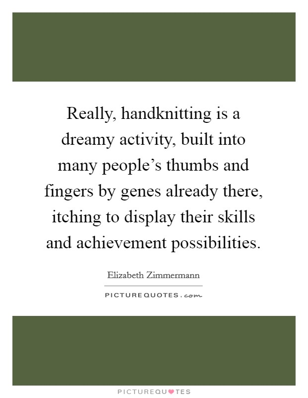 Really, handknitting is a dreamy activity, built into many people's thumbs and fingers by genes already there, itching to display their skills and achievement possibilities Picture Quote #1