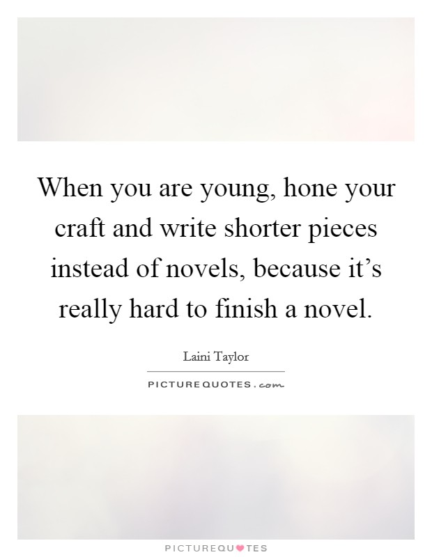 When you are young, hone your craft and write shorter pieces instead of novels, because it's really hard to finish a novel Picture Quote #1