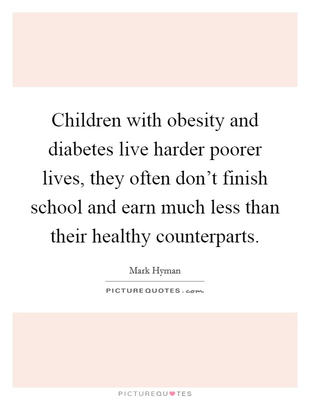 Children with obesity and diabetes live harder poorer lives, they often don't finish school and earn much less than their healthy counterparts. Picture Quote #1