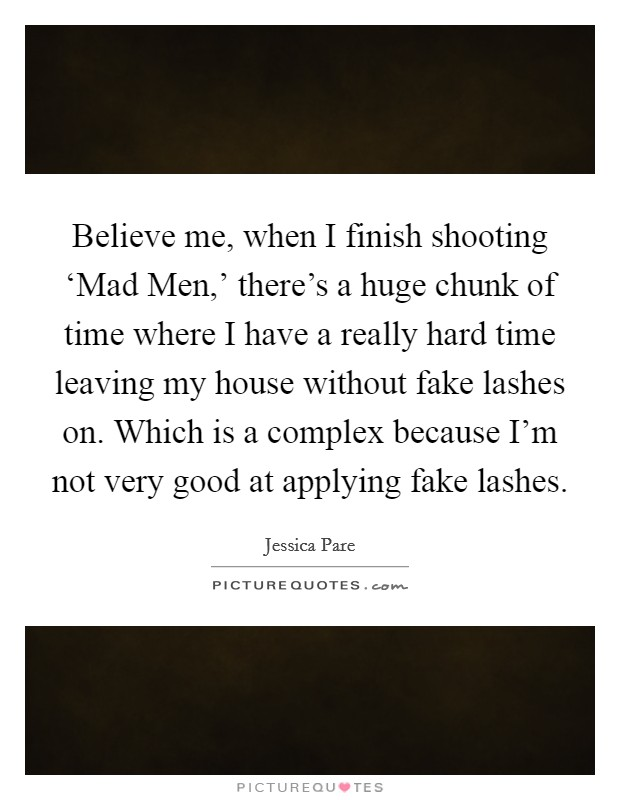 Believe me, when I finish shooting 'Mad Men,' there's a huge chunk of time where I have a really hard time leaving my house without fake lashes on. Which is a complex because I'm not very good at applying fake lashes Picture Quote #1