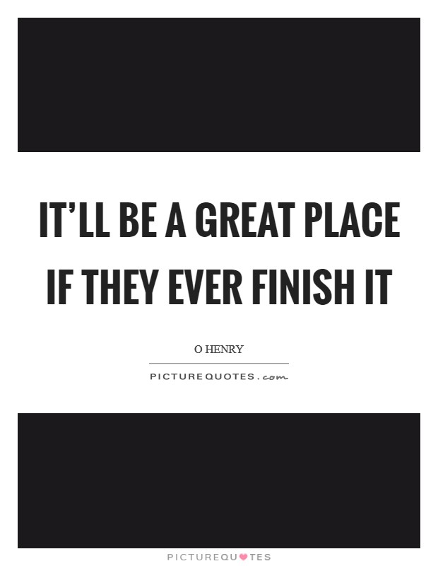 It'll be a great place if they ever finish it Picture Quote #1