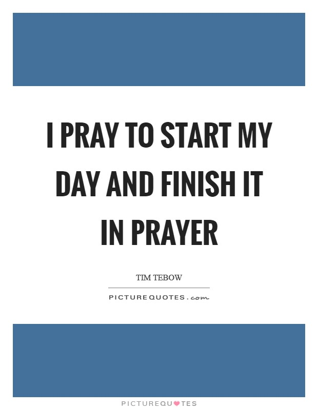 I pray to start my day and finish it in prayer Picture Quote #1