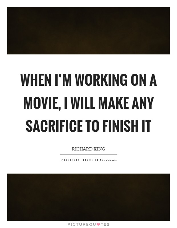 When I'm working on a movie, I will make any sacrifice to finish it Picture Quote #1
