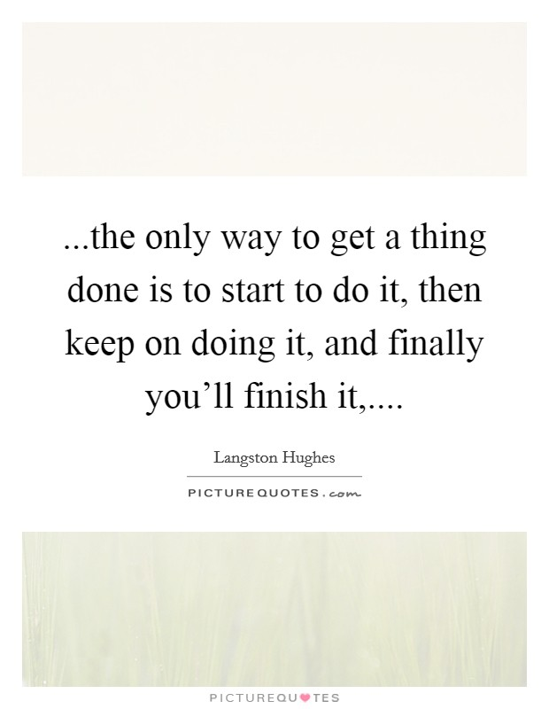 ...the only way to get a thing done is to start to do it, then keep on doing it, and finally you'll finish it,.... Picture Quote #1