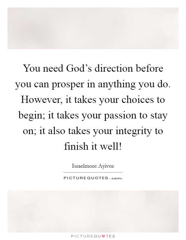 You need God's direction before you can prosper in anything you do. However, it takes your choices to begin; it takes your passion to stay on; it also takes your integrity to finish it well! Picture Quote #1