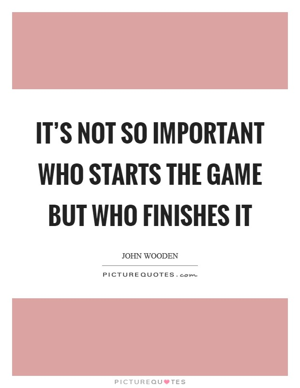 It's not so important who starts the game but who finishes it Picture Quote #1
